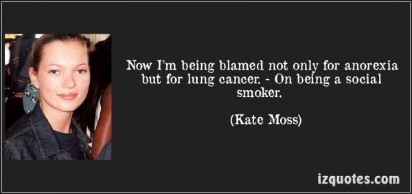 Now im being blamed not only for anorexia but for long cancer on being a social smoker kate moss