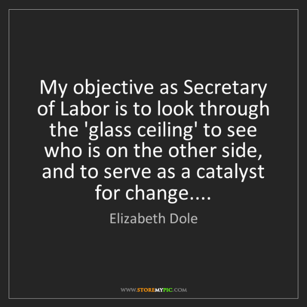 Elizabeth Dole: My objective as Secretary of Labor is to look through...