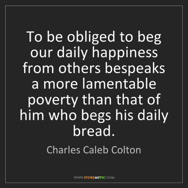 Charles Caleb Colton: To be obliged to beg our daily happiness from others...