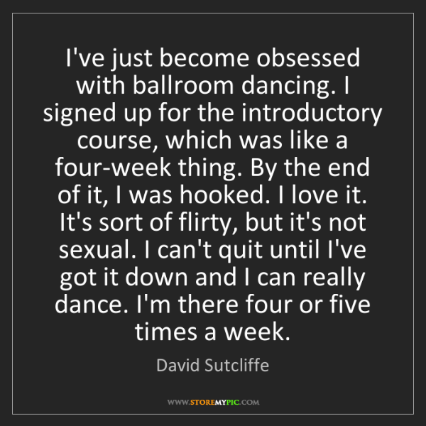 David Sutcliffe: I've just become obsessed with ballroom dancing. I signed...