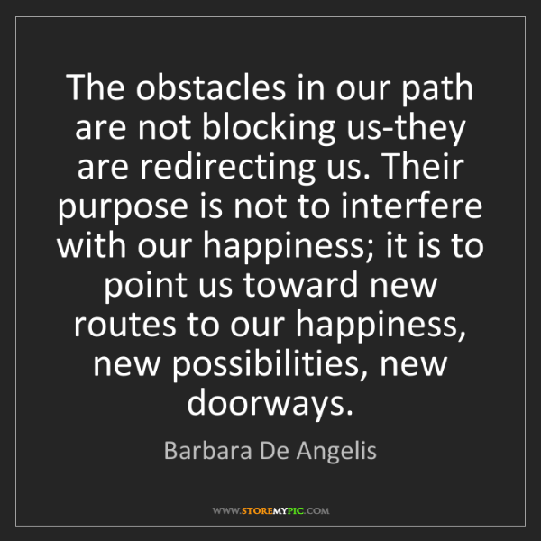 Barbara De Angelis: The obstacles in our path are not blocking us-they are...