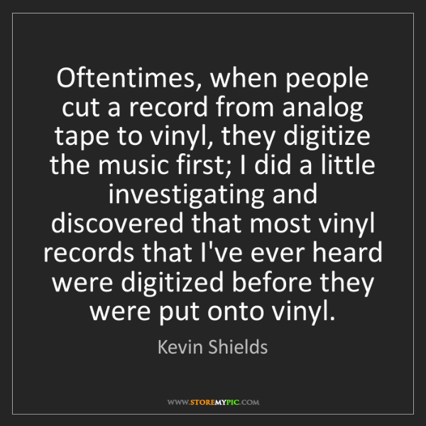 Kevin Shields: Oftentimes, when people cut a record from analog tape...