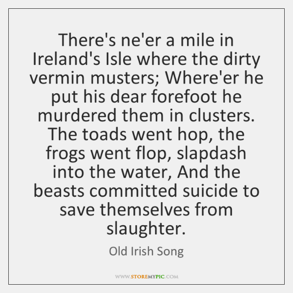 There's ne'er a mile in Ireland's Isle where the dirty vermin musters; ...