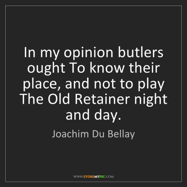 Joachim Du Bellay: In my opinion butlers ought To know their place, and...