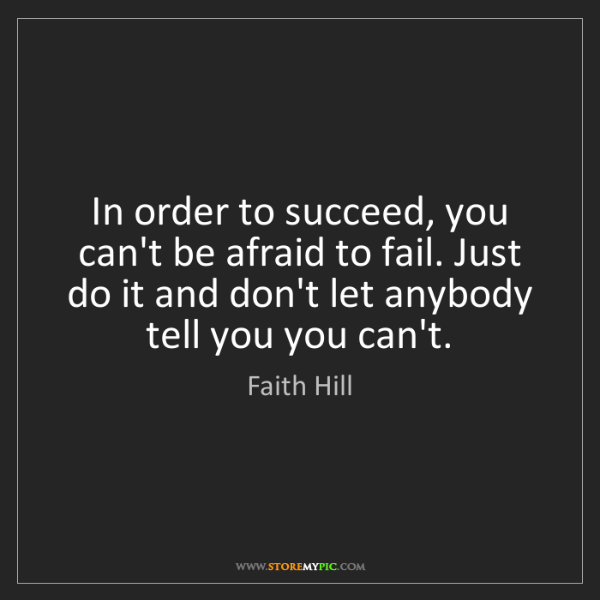 Faith Hill: In order to succeed, you can't be afraid to fail. Just...