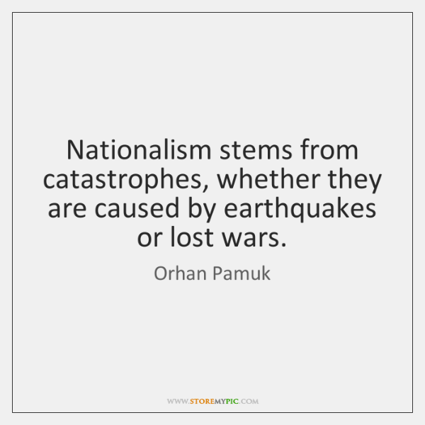 Nationalism stems from catastrophes, whether they are caused by earthquakes or lost ...