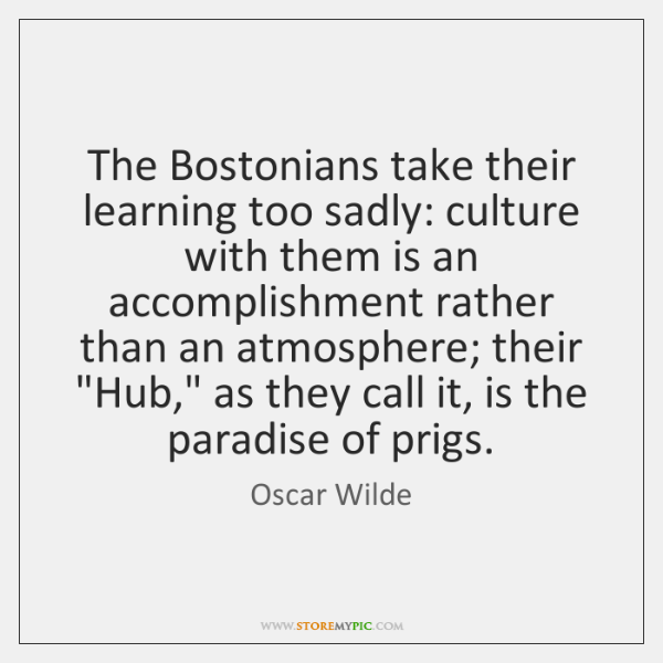 The Bostonians take their learning too sadly: culture with them is an ...