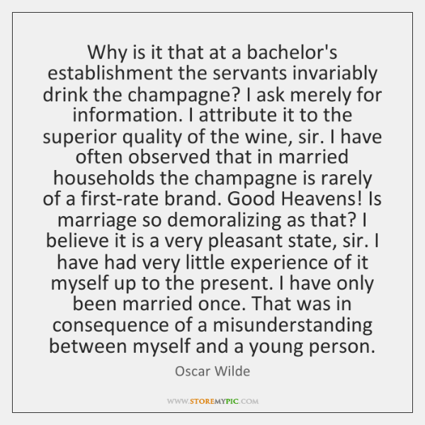 Why is it that at a bachelor's establishment the servants invariably drink ...