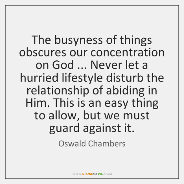 The busyness of things obscures our concentration on God ... Never let a ...