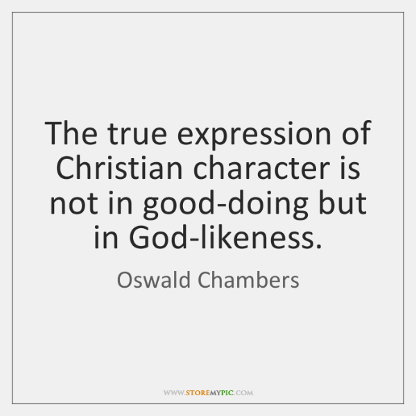 The true expression of Christian character is not in good-doing but in ...