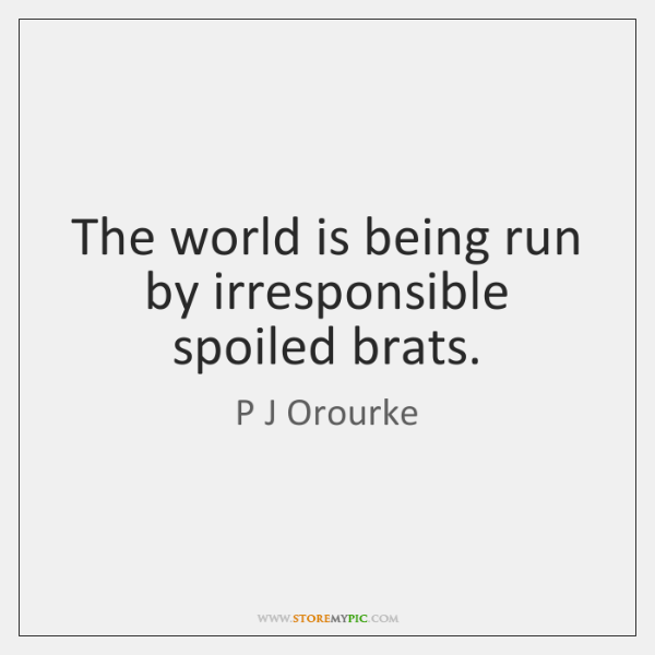 The World Is Being Run By Irresponsible Spoiled Brats Storemypic