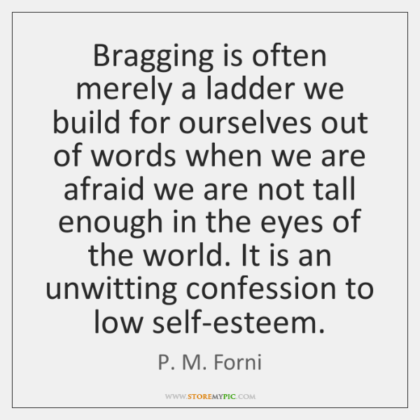 Bragging is often merely a ladder we build for ourselves out of ...