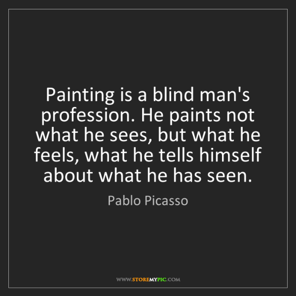 Pablo Picasso: Painting is a blind man's profession. He paints not what...