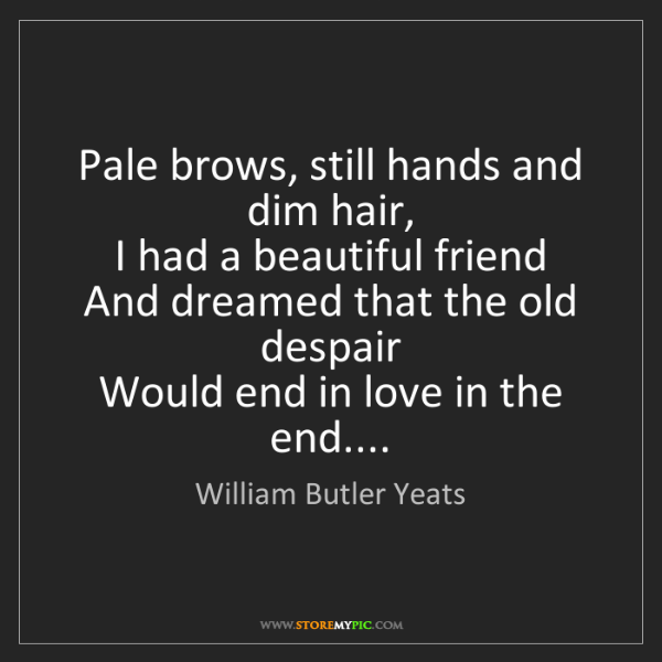 William Butler Yeats: Pale brows, still hands and dim hair,  I had a beautiful...