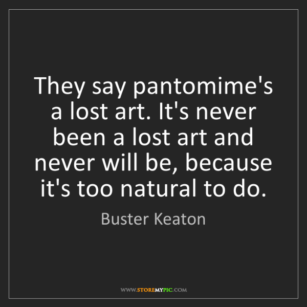 Buster Keaton: They say pantomime's a lost art. It's never been a lost...