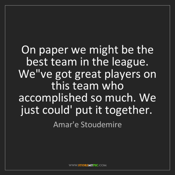 Amar'e Stoudemire: On paper we might be the best team in the league. We've...