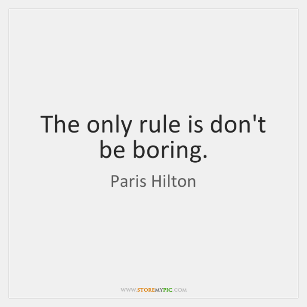 The only rule is don't be boring.