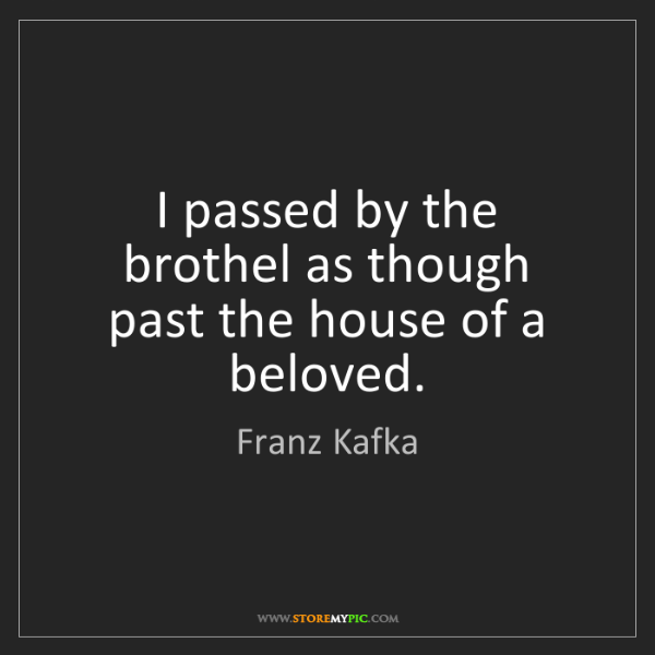 Franz Kafka: I passed by the brothel as though   past the house of...