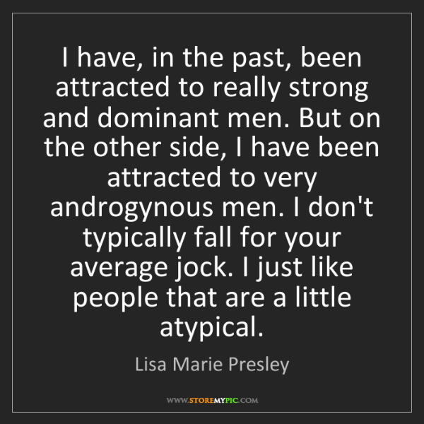 Lisa Marie Presley: I have, in the past, been attracted to really strong...