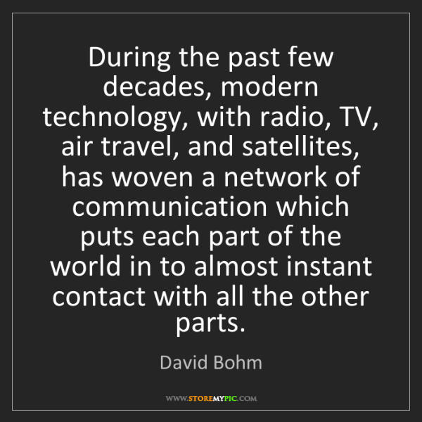 David Bohm: During the past few decades, modern technology, with...