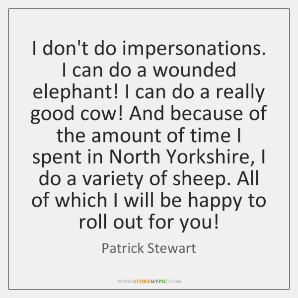 I don't do impersonations. I can do a wounded elephant! I can ...