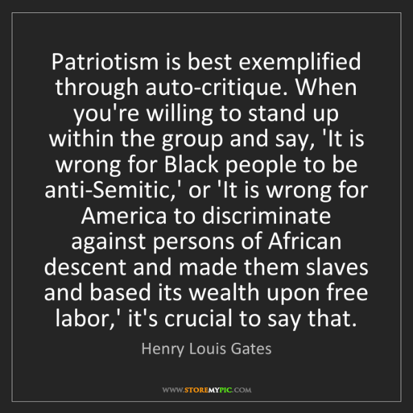 Henry Louis Gates: Patriotism is best exemplified through auto-critique....