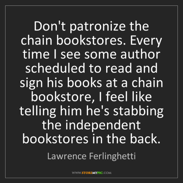 Lawrence Ferlinghetti: Don't patronize the chain bookstores. Every time I see...