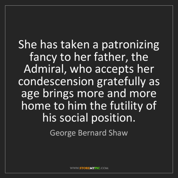 George Bernard Shaw: She has taken a patronizing fancy to her father, the...
