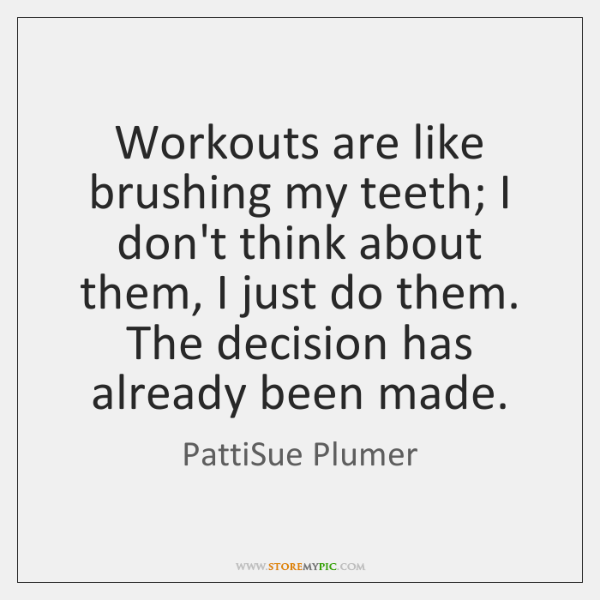 Workouts are like brushing my teeth; I don't think about them, I ...