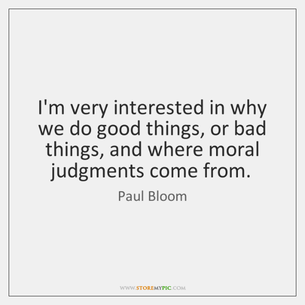 I'm very interested in why we do good things, or bad things, ...