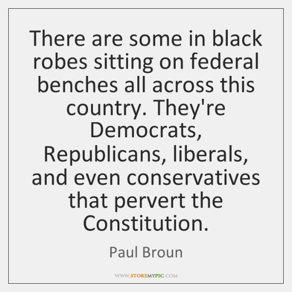 There are some in black robes sitting on federal benches all across ...