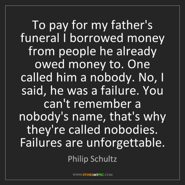 Philip Schultz: To pay for my father's funeral I borrowed money from...