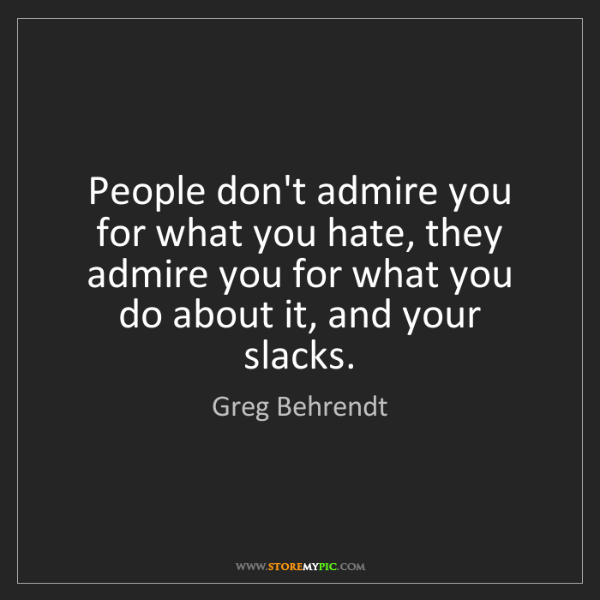 Greg Behrendt: People don't admire you for what you hate, they admire...