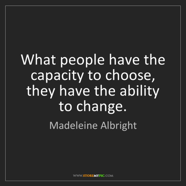 Madeleine Albright: What people have the capacity to choose, they have the...