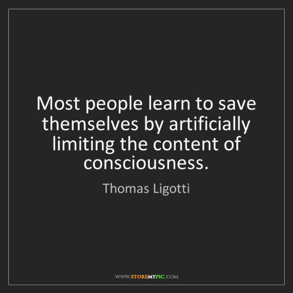 Thomas Ligotti: Most people learn to save themselves by artificially...