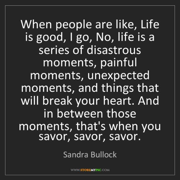 Sandra Bullock: When people are like, Life is good, I go, No, life is...