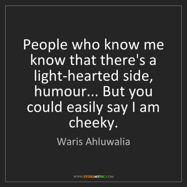 Waris Ahluwalia: People who know me know that there's a light-hearted...