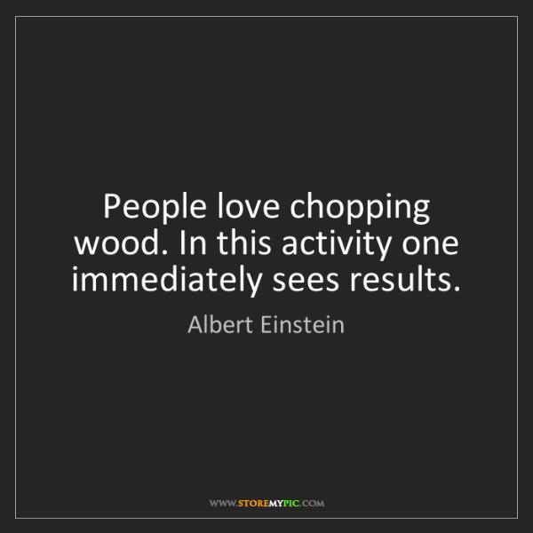 Albert Einstein: People love chopping wood. In this activity one immediately...
