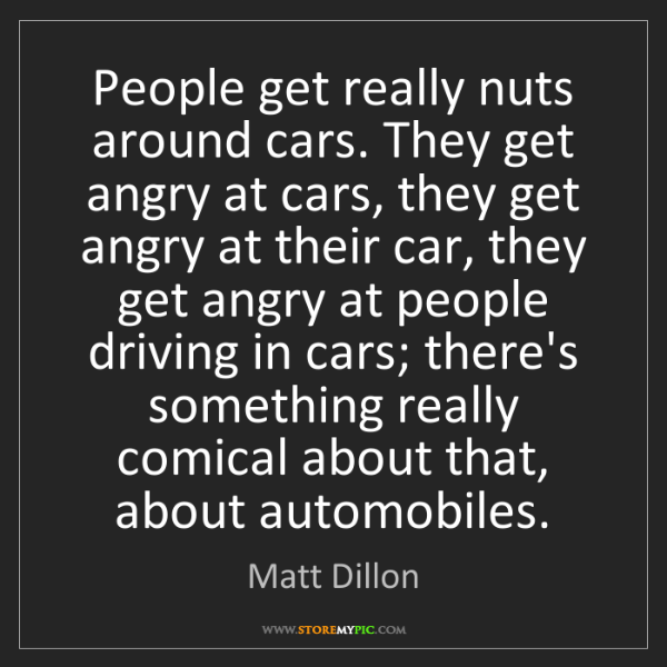 Matt Dillon: People get really nuts around cars. They get angry at...