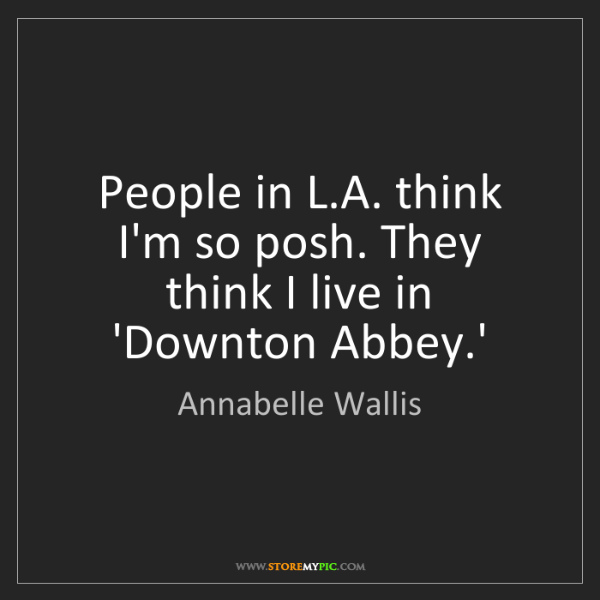 Annabelle Wallis: People in L.A. think I'm so posh. They think I live in...