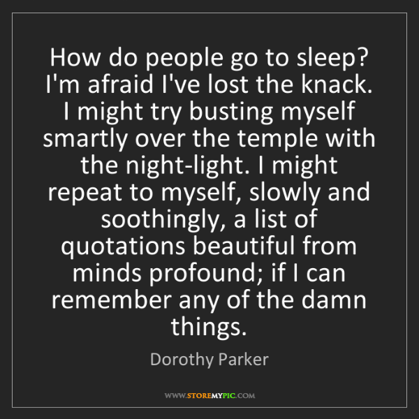 Dorothy Parker: How do people go to sleep? I'm afraid I've lost the knack....