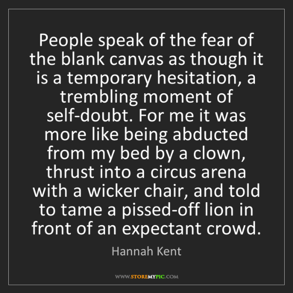 Hannah Kent: People speak of the fear of the blank canvas as though...
