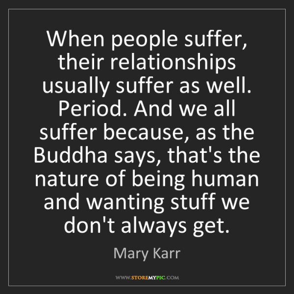 Mary Karr: When people suffer, their relationships usually suffer...