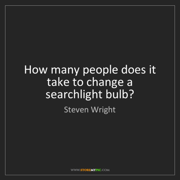 Steven Wright: How many people does it take to change a searchlight...