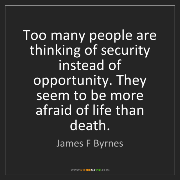 James F Byrnes: Too many people are thinking of security instead of opportunity....