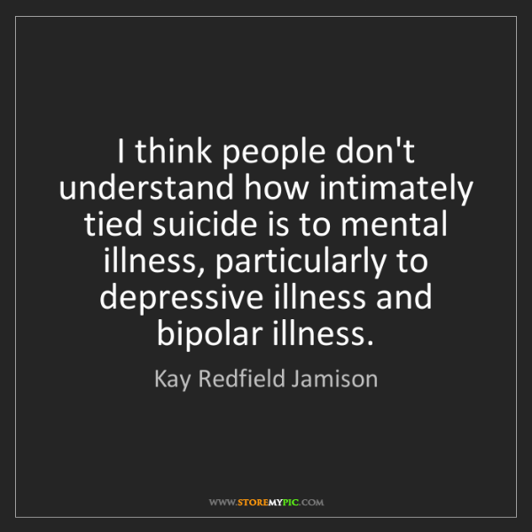 Kay Redfield Jamison: I think people don't understand how intimately tied suicide...