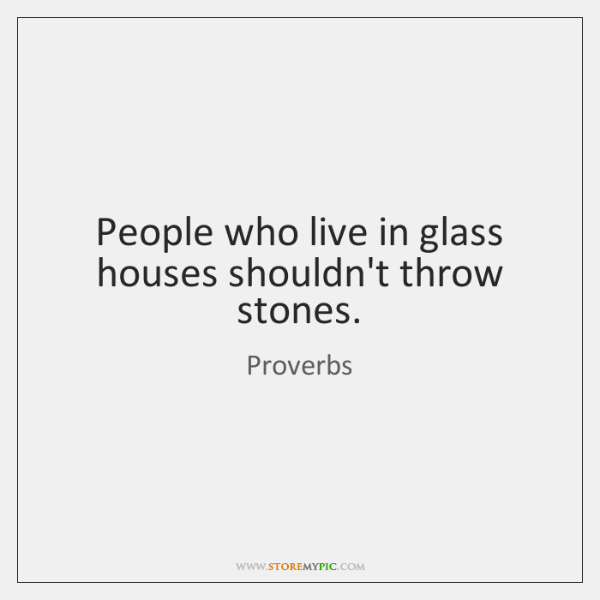 People Who Live In Glass Houses Shouldnt Throw Stones Storemypic
