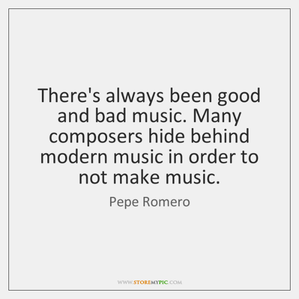 There's always been good and bad music. Many composers hide behind modern ...