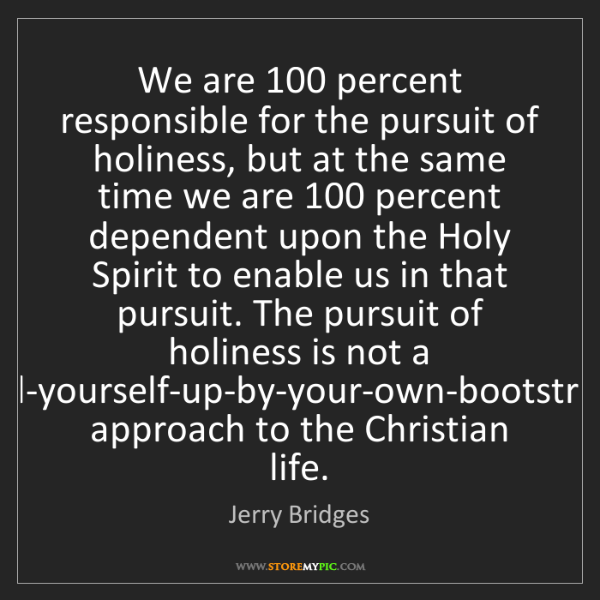 Jerry Bridges: We are 100 percent responsible for the pursuit of holiness,...