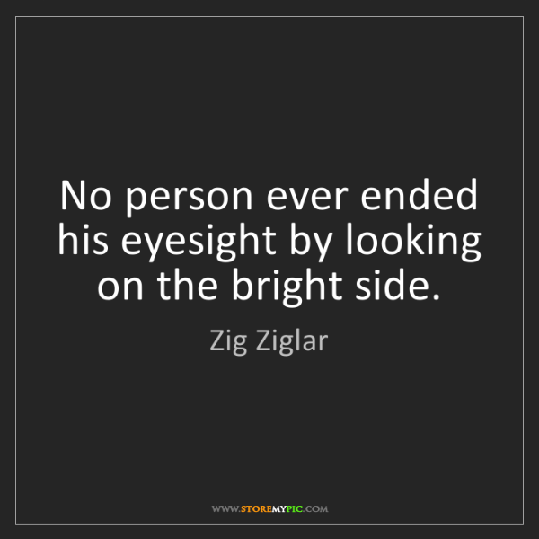 Zig Ziglar: No person ever ended his eyesight by looking on the bright...